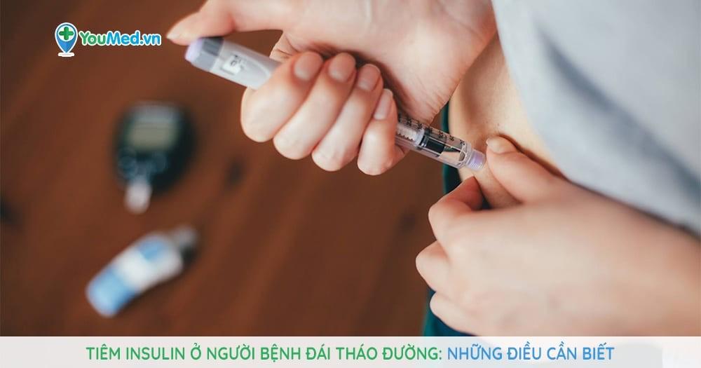 Tiêm insulin ở người bệnh đái tháo đường: Những điều cần biết