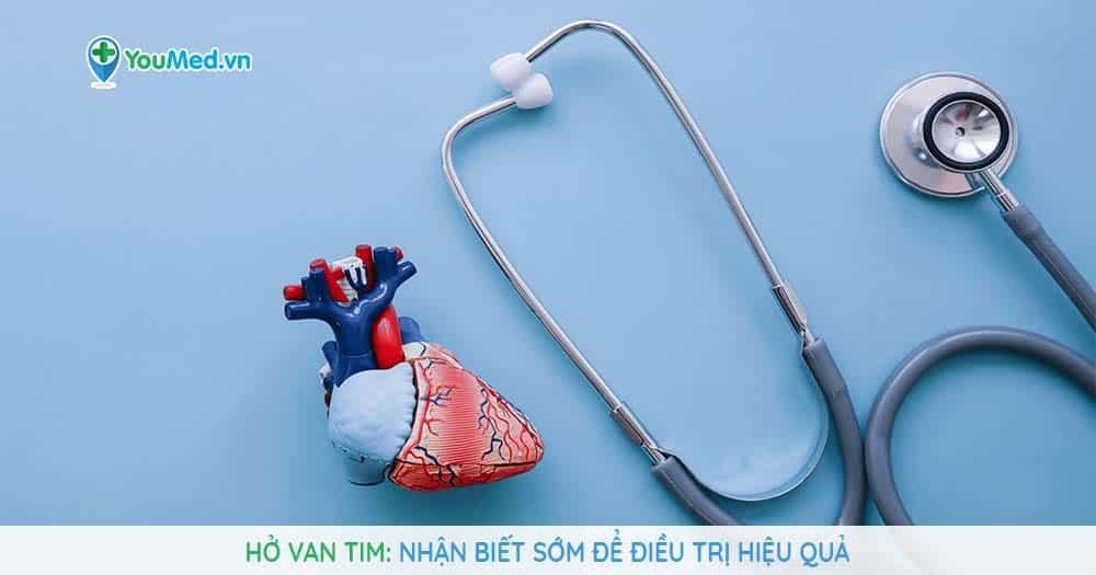 Bệnh hở van tim: Nhận biết sớm để điều trị hiệu quả