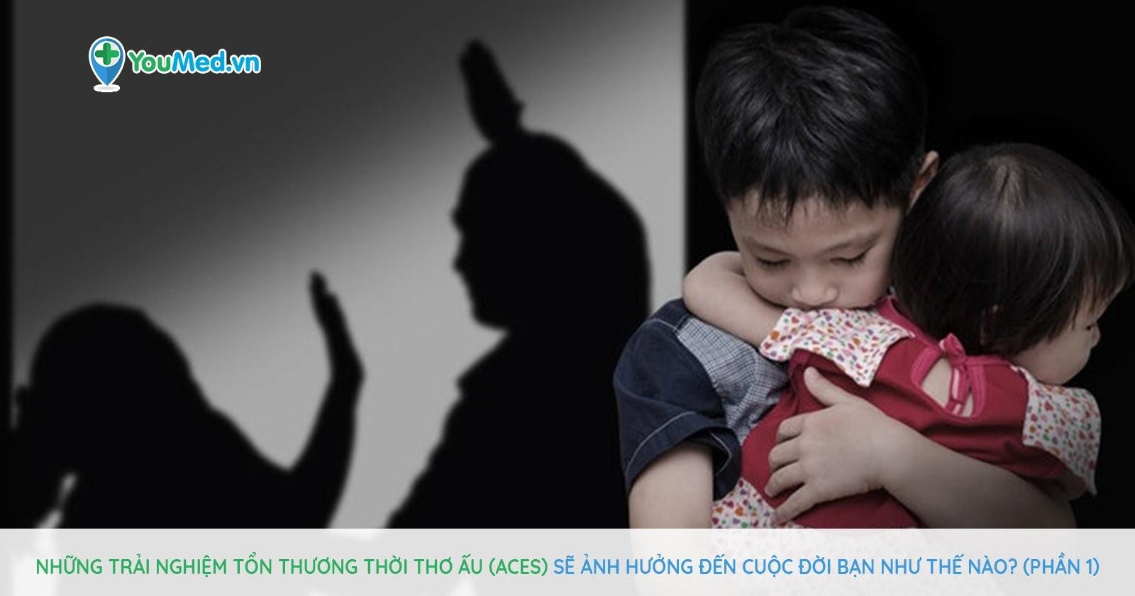 Những trải nghiệm tổn thương thời thơ ấu (ACEs) sẽ ảnh hưởng đến cuộc đời bạn như thế nào? (Phần 1)