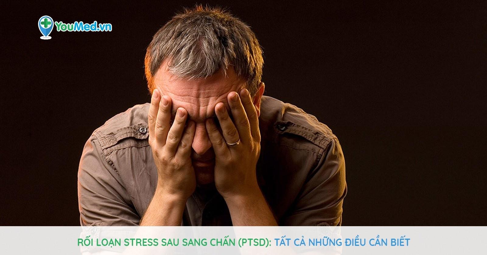 Rối loạn Stress sau sang chấn (PTSD): Tất cả những điều cần biết