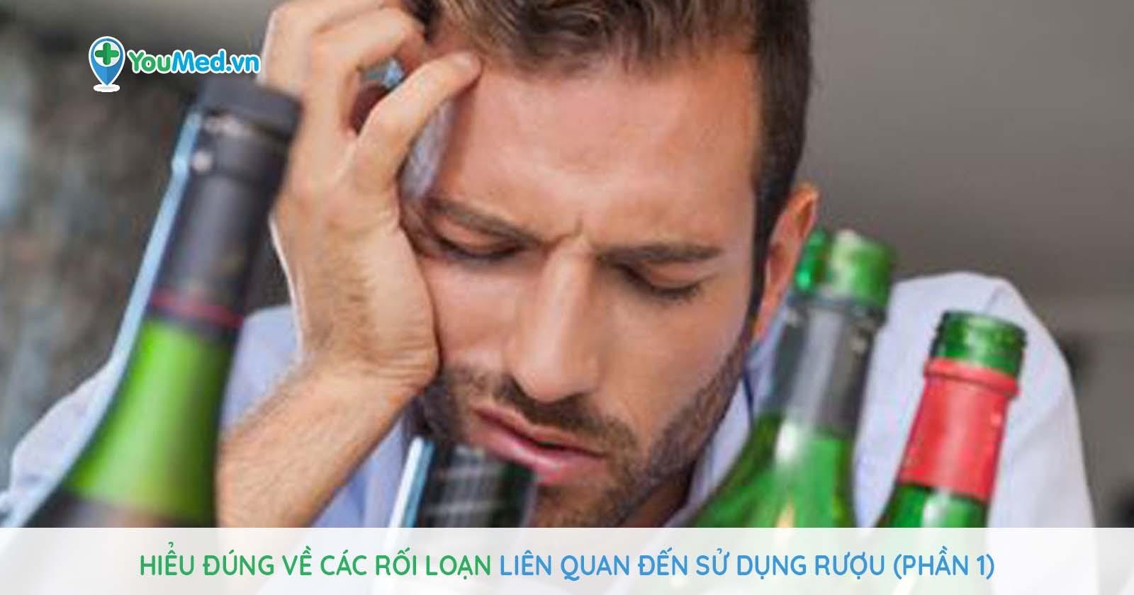 Hiểu đúng về các rối loạn liên quan đến sử dụng rượu (Phần 1)
