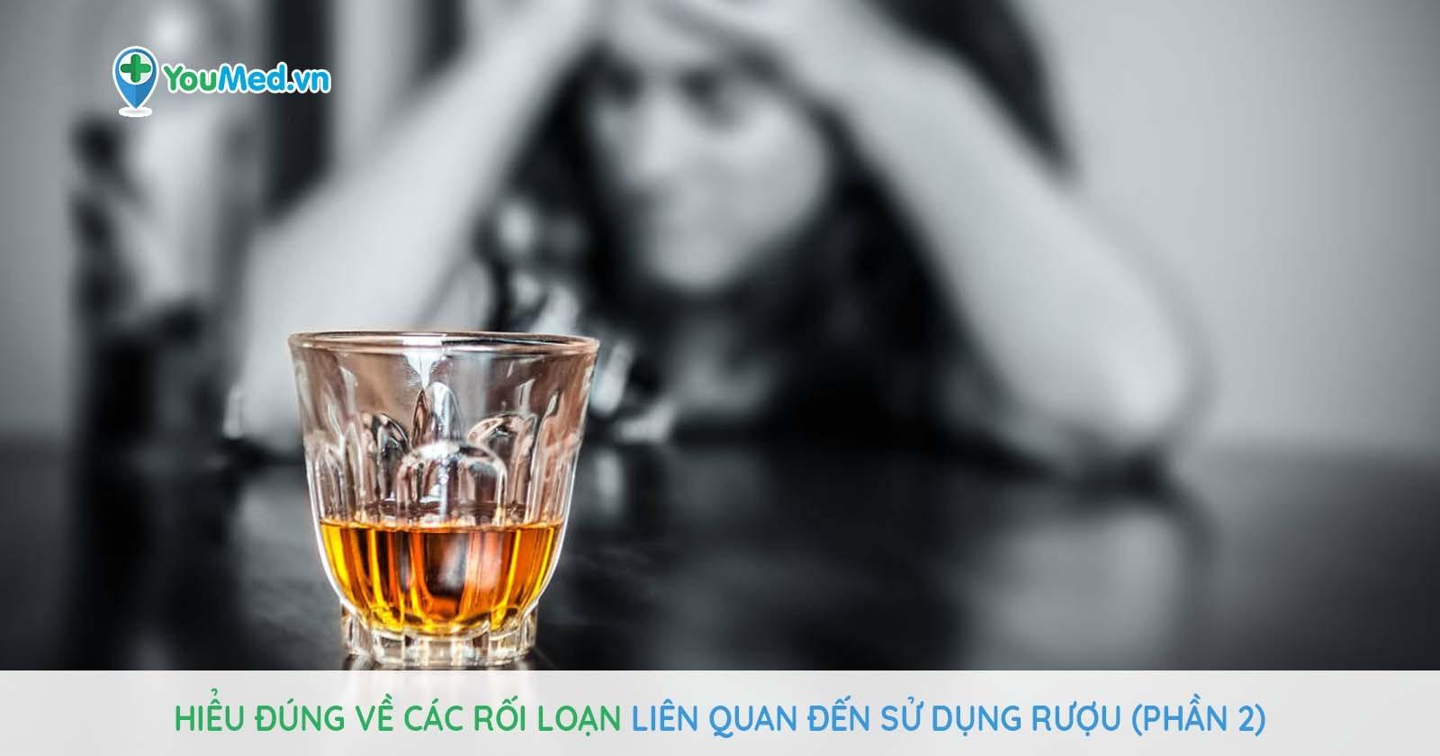 Hiểu đúng về các rối loạn liên quan đến sử dụng rượu (Phần 2)