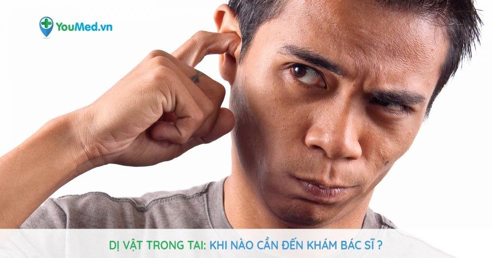 Dị vật trong tai: Khi nào cần đến khám bác sĩ?