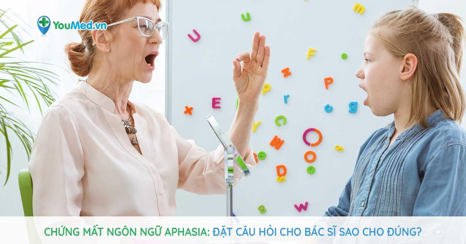 Chứng mất ngôn ngữ Aphasia: đặt câu hỏi cho bác sĩ sao cho đúng?