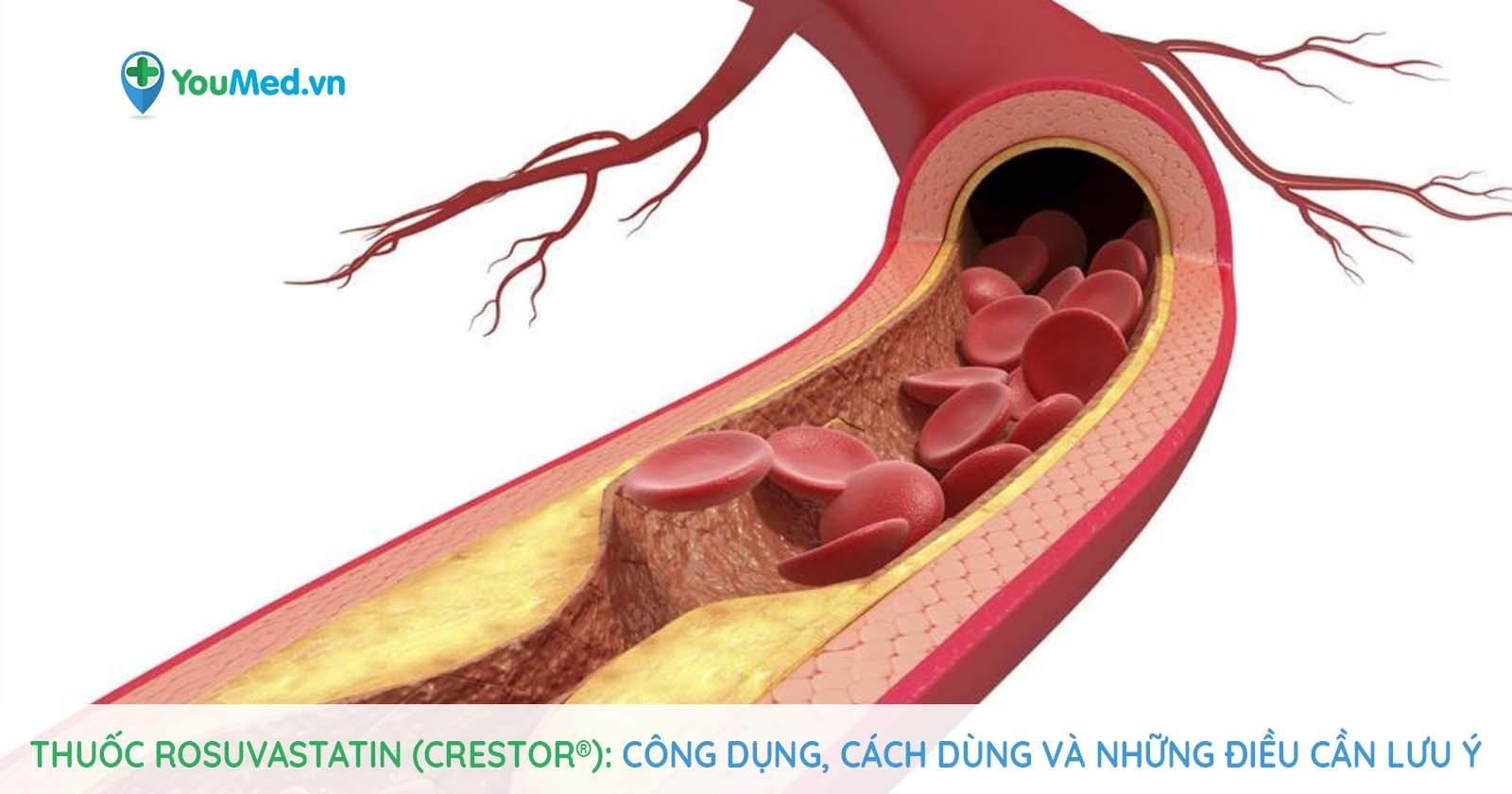 Thuốc Rosuvastatin (Crestor®): Công dụng, cách dùng và lưu ý