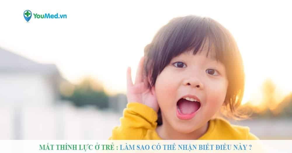 Mất thính lực ở trẻ : Làm sao có thể nhận biết điều này ?