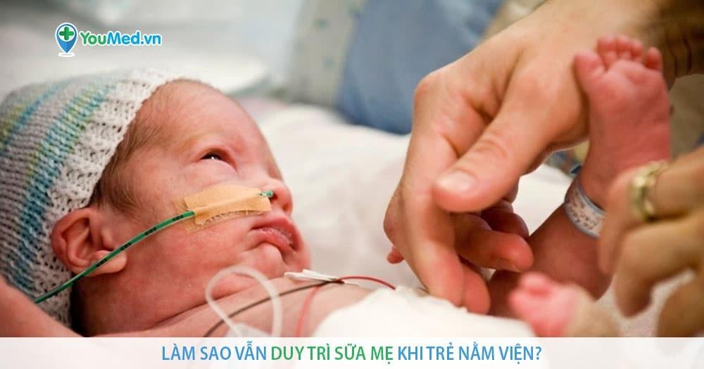 Làm sao vẫn duy trì sữa mẹ khi trẻ nằm viện?