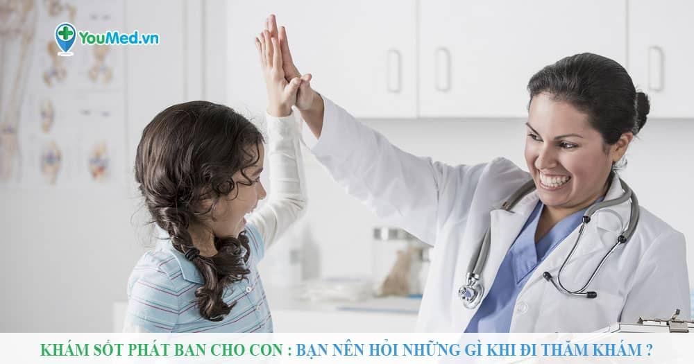 Nên hỏi bác sĩ những gì khi khám Sốt phát ban cho con?