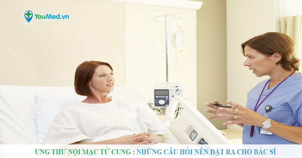 Ung thư nội mạc tử cung: Những câu hỏi nên đặt ra cho bác sĩ