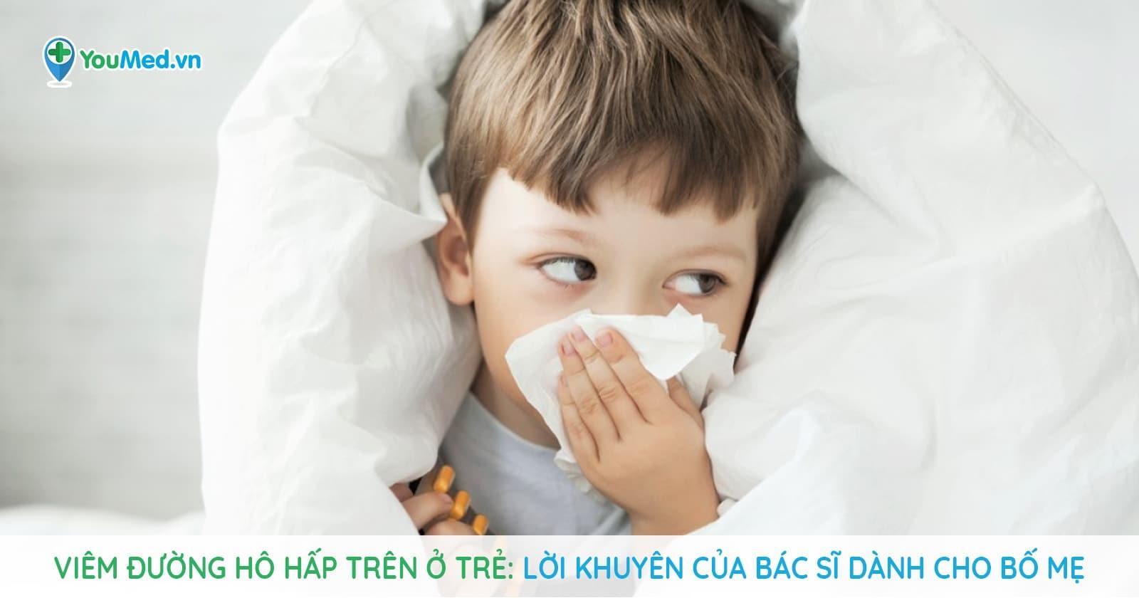 Viêm đường hô hấp trên ở trẻ: Lời khuyên của bác sĩ dành cho bố mẹ