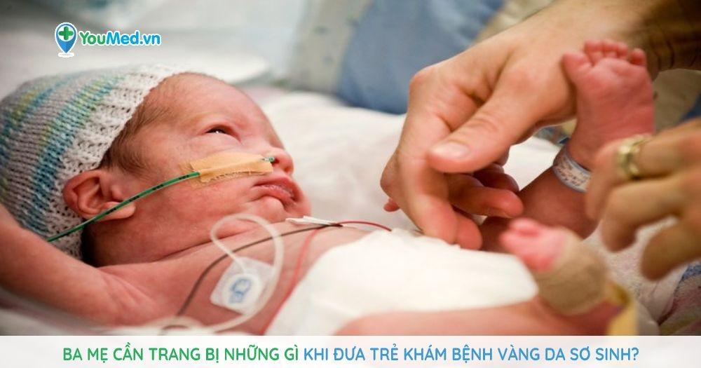 Ba mẹ cần trang bị những gì khi đưa trẻ khám bệnh Vàng da sơ sinh?