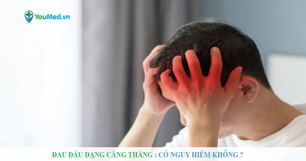 Đau đầu dạng căng thẳng : Có nguy hiểm không ?