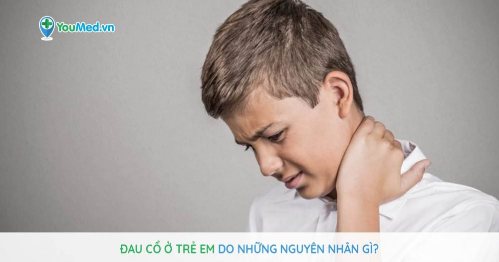 Đau cổ ở trẻ em do những nguyên nhân gì?