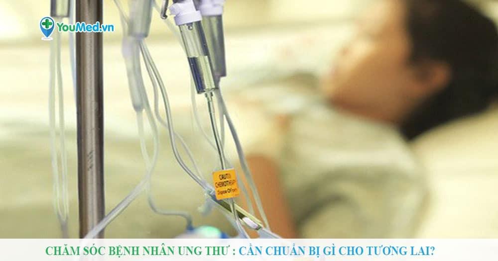 Chăm sóc bệnh nhân ung thư: Cần chuẩn bị gì cho tương lai?