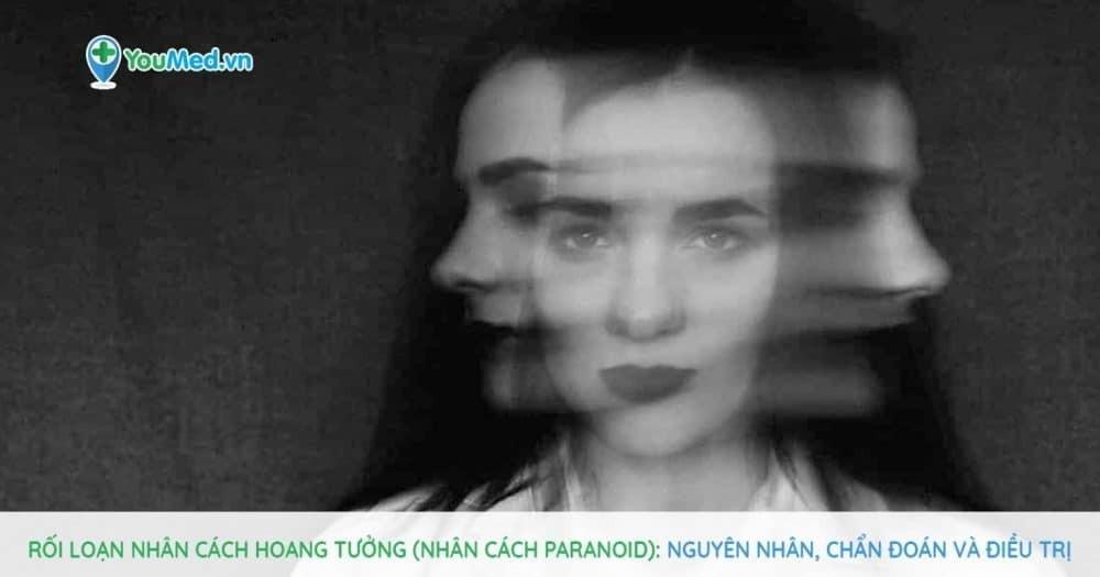 Rối loạn nhân cách hoang tưởng (nhân cách Paranoid): Nguyên nhân, chẩn đoán và điều trị