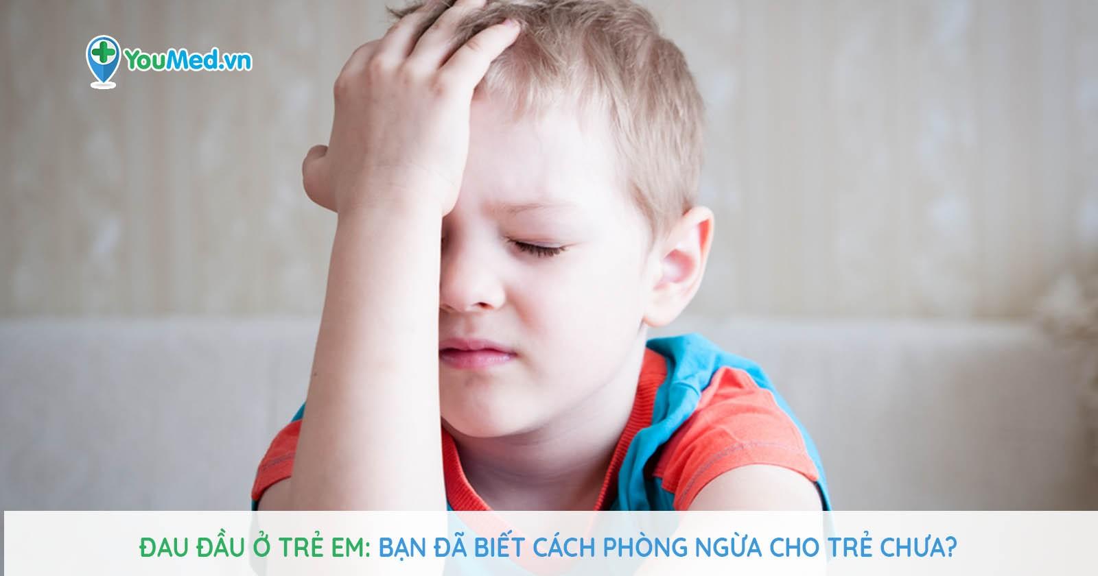 Đau đầu ở trẻ em - bạn đã biết cách phòng ngừa cho trẻ chưa