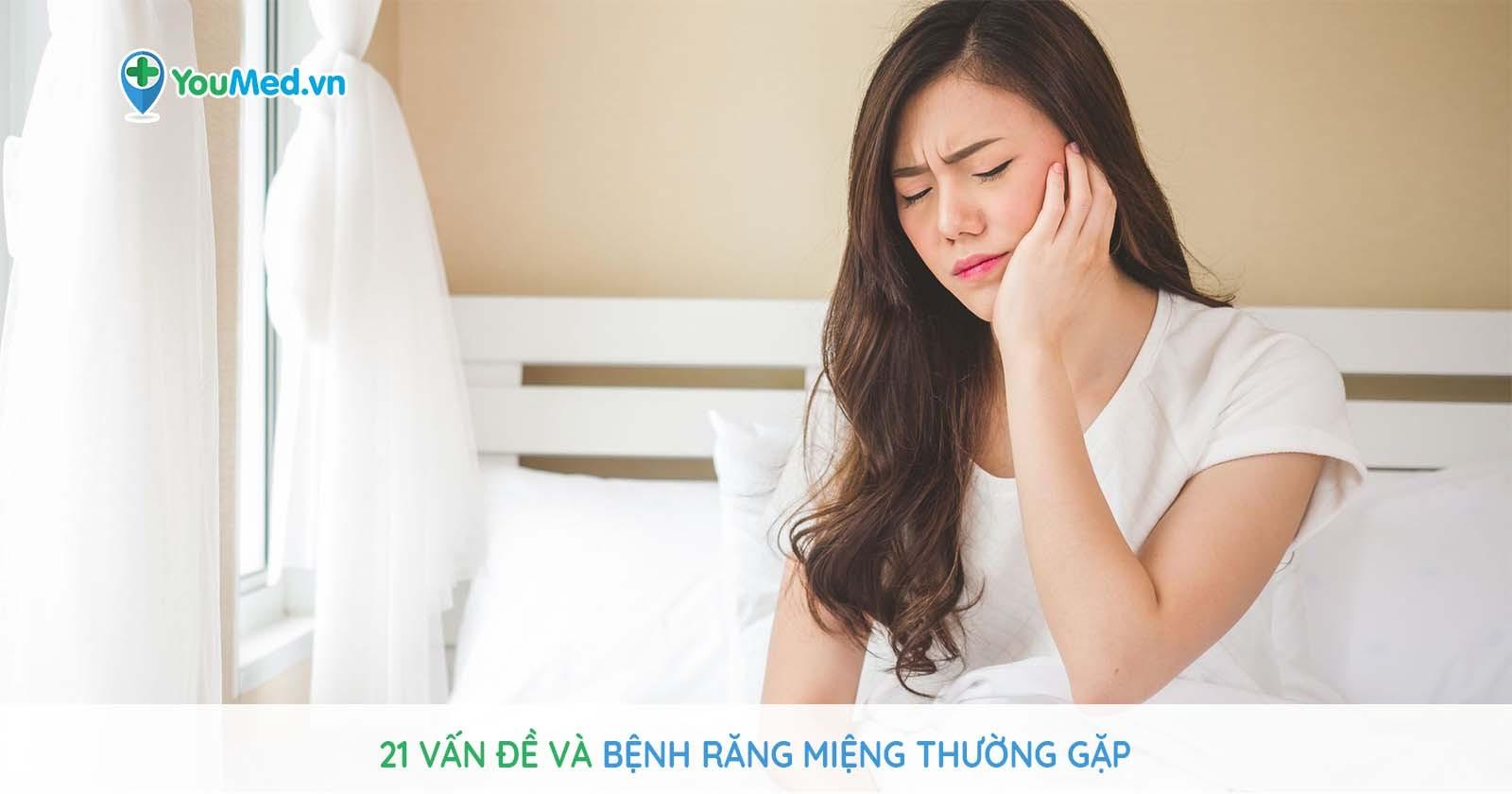 21 vấn đề về bệnh răng miệng thường gặp