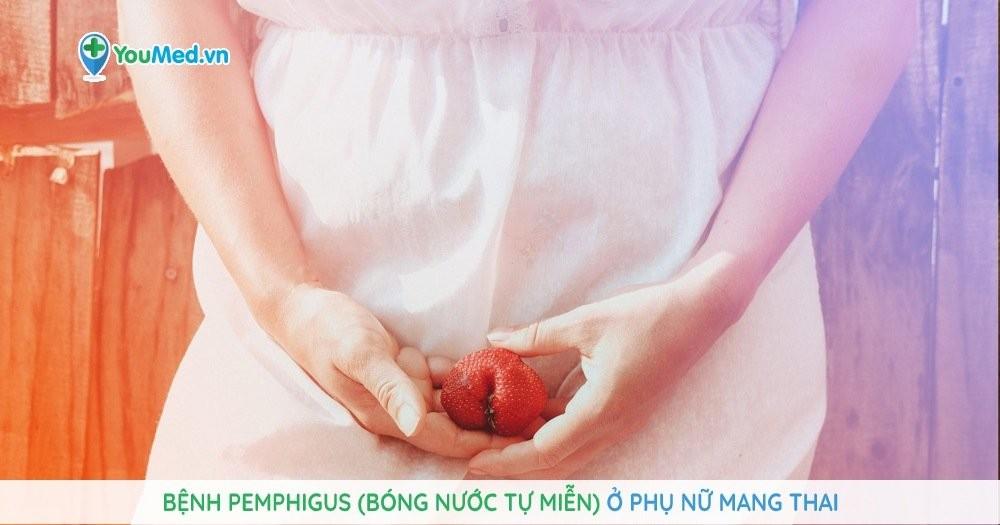 Bệnh pemphigus (bóng nước tự miễn) ở phụ nữ mang thai