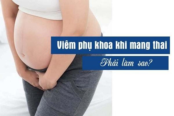 Viêm phụ khoa khi mang thai có thể ảnh hưởng đến thai nhi