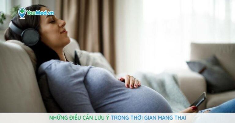 Những điều cần lưu ý trong thời gian mang thai