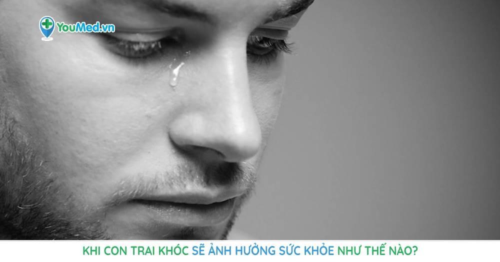 Khi con trai khóc sẽ ảnh hưởng sức khỏe như thế nào