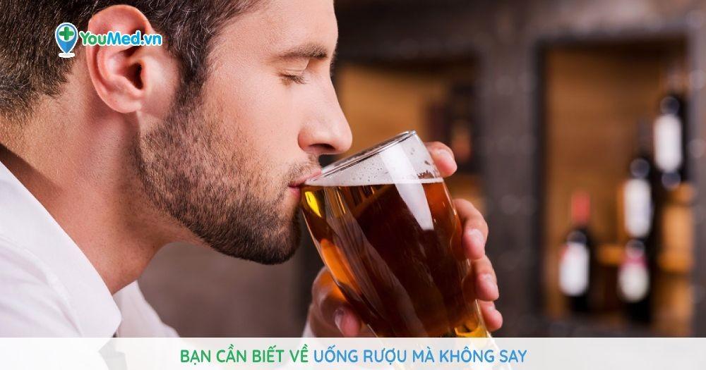 Bạn cần biết về uống rượu mà không say