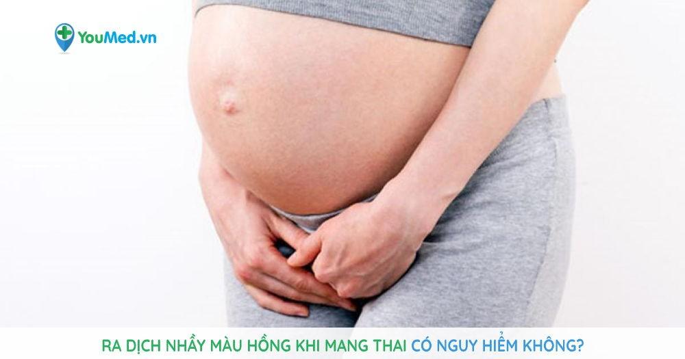 Ra dịch nhầy màu hồng khi mang thai có nguy hiểm không?