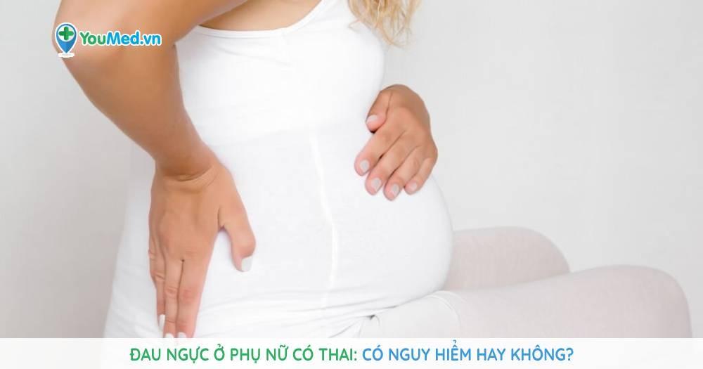 Đau ngực ở phụ nữ có thai: Có nguy hiểm hay không?