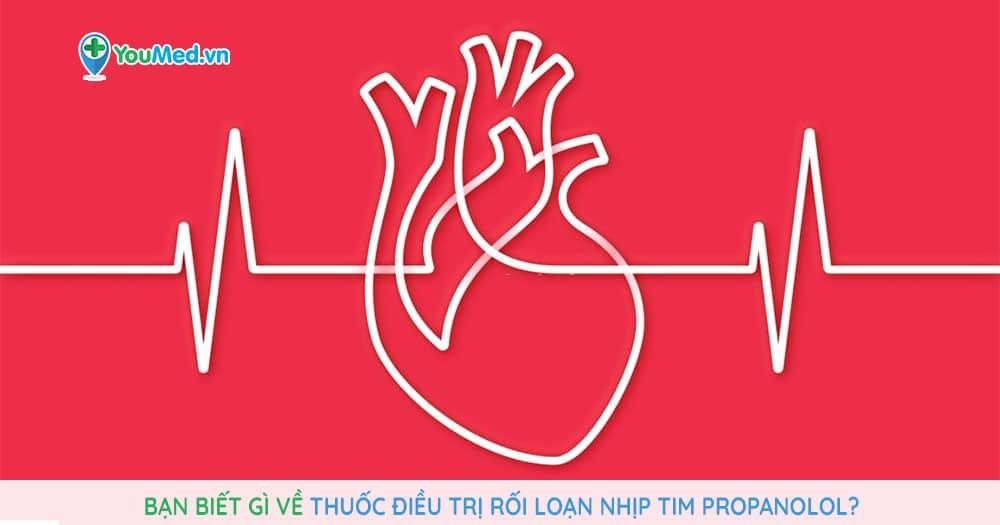 Bạn biết gì về thuốc điều trị rối loạn nhịp tim Propanolol?