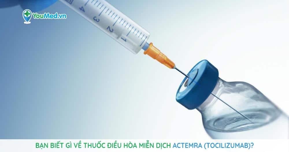 Bạn biết gì về thuốc điều hòa miễn dịch Actemra (tocilizumab)?