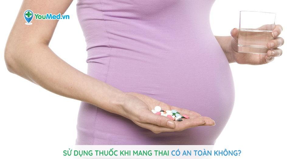 Sử dụng thuốc khi mang thai có an toàn không?