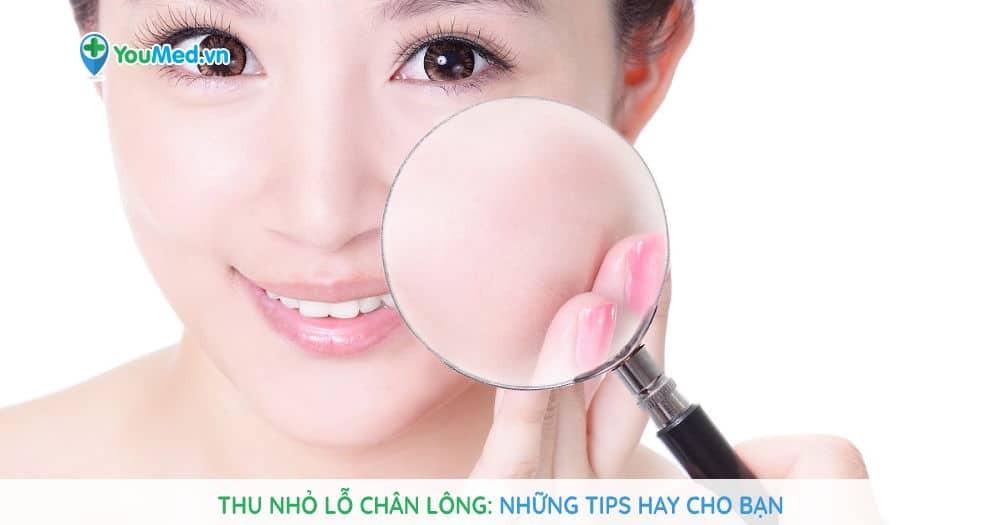Thu nhỏ lỗ chân lông: Những tips hay cho bạn