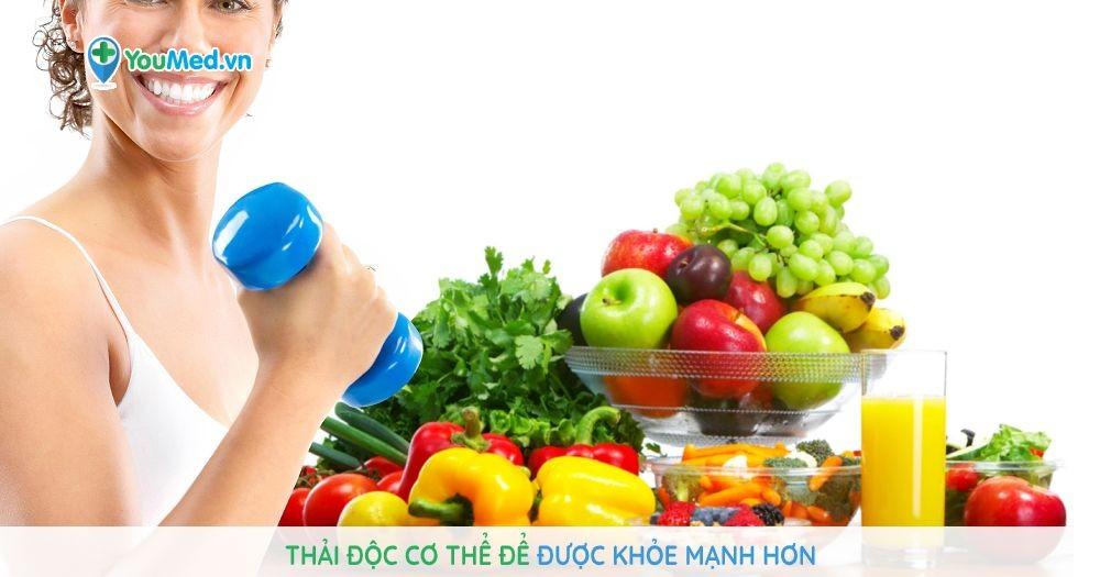 Thải độc cơ thể để được khỏe mạnh hơn