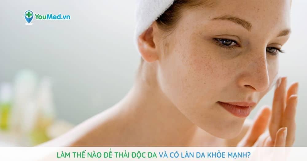Làm thế nào để thải độc da và có làn da khỏe mạnh?