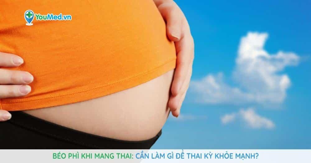 béo phì khi mang thai Cần làm gì để thai kỳ khỏe mạnh