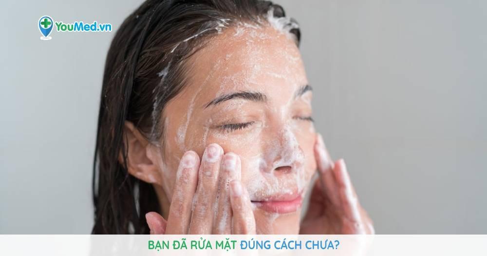 Bạn đã rửa mặt đúng cách chưa?