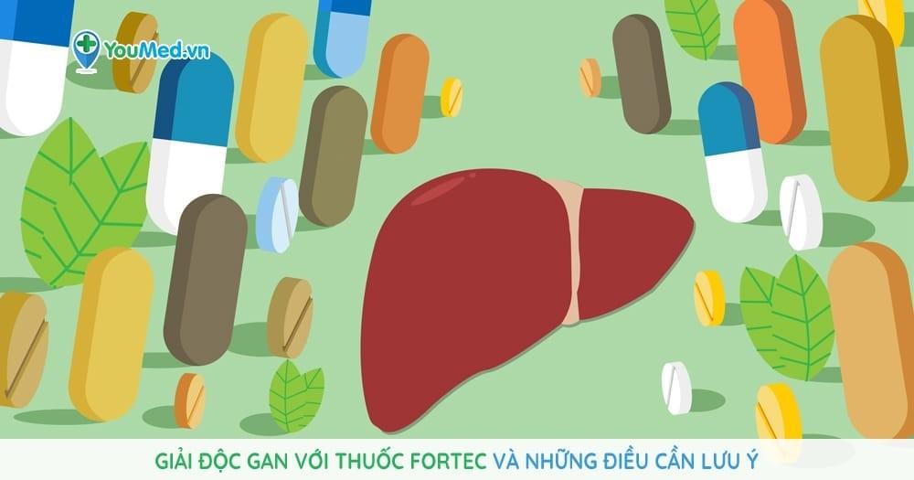 Giải độc gan với thuốc Fortec và những điều cần lưu ý