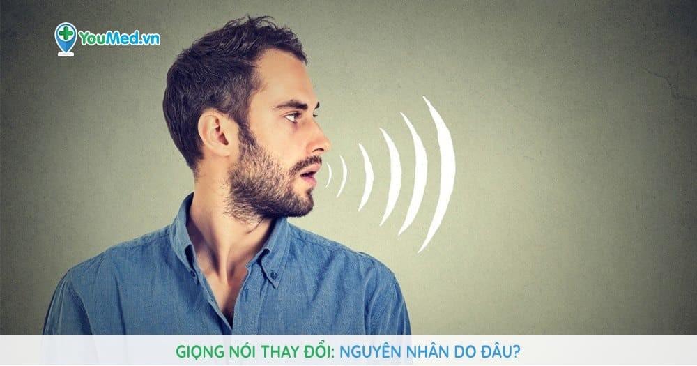 Giọng nói thay đổi: Nguyên nhân do đâu?