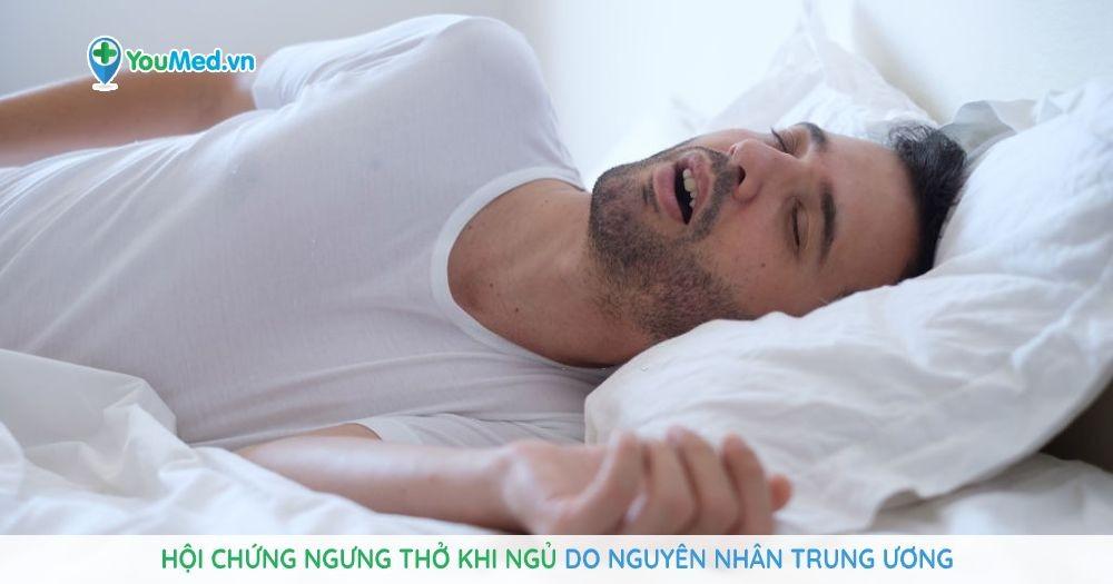 Hội chứng ngưng thở khi ngủ do nguyên nhân trung ương