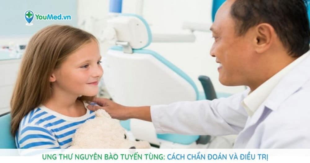 Ung thư nguyên bào tuyến tùng: cách chẩn đoán và điều trị