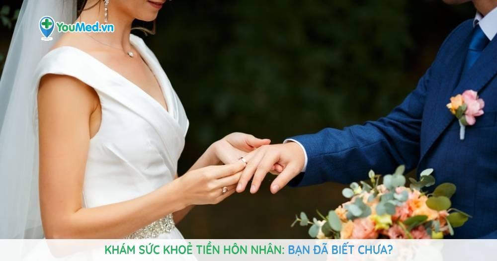 Khám sức khoẻ tiền hôn nhân: Bạn đã biết chưa?