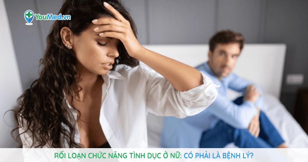 Rối loạn chức năng tình dục ở phụ nữ có phải là bệnh lý?