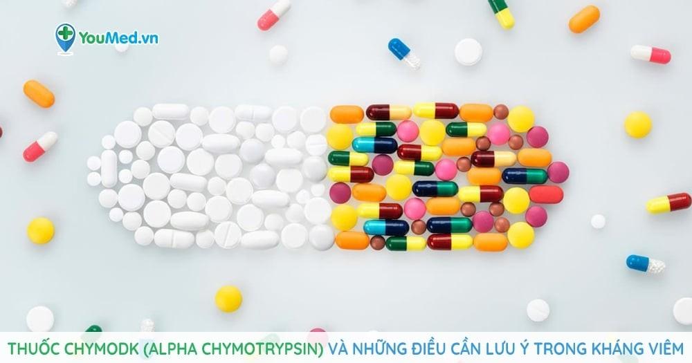 Thuốc Chymodk (alpha chymotrypsin) và những điều cần lưu ý trong kháng viêm