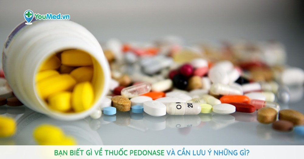 Bạn biết gì về thuốc Pedonase và cần lưu ý những gì?