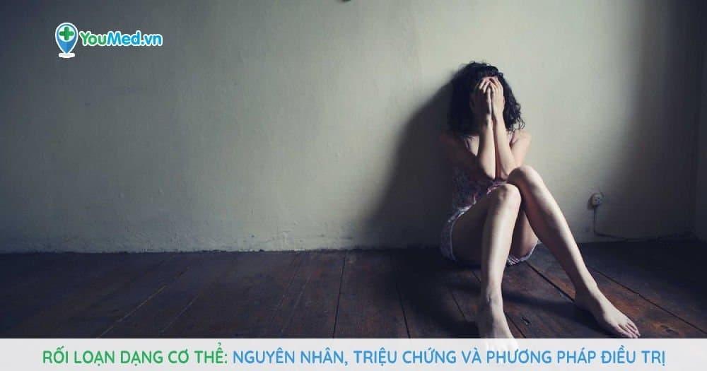 Rối loạn dạng cơ thể: Nguyên nhân, triệu chứng và phương pháp điều trị