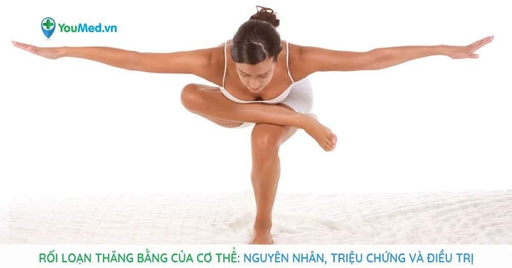Rối loạn thăng bằng của cơ thể: Nguyên nhân, triệu chứng và điều trị