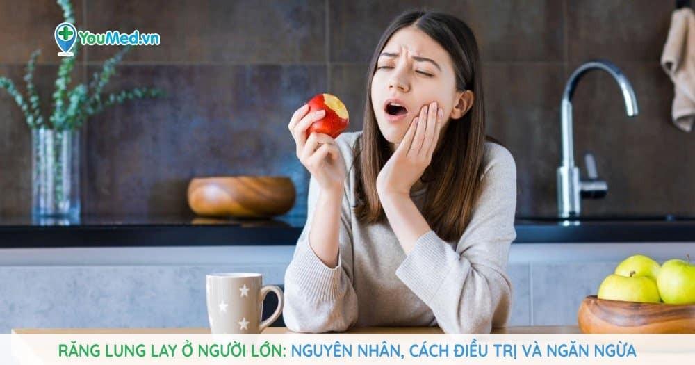 Răng lung lay ở người lớn: Nguyên nhân, cách điều trị và ngăn ngừa.