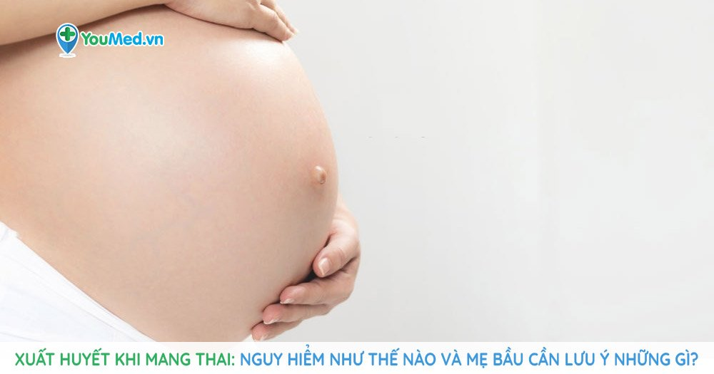 Xuất huyết khi mang thai: nguy hiểm thế nào và mẹ bầu phải làm gì?