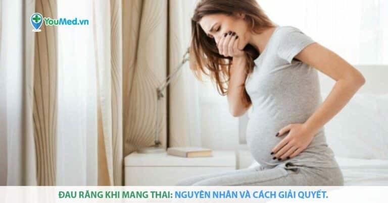 Đau răng khi mang thai: Nguyên nhân và cách giải quyết.