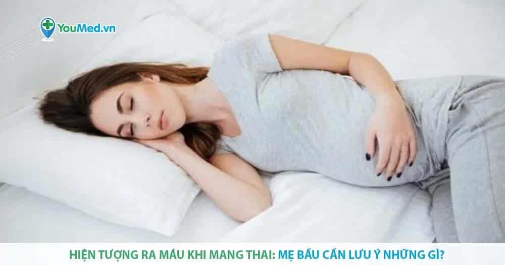 Hiện tượng ra máu khi mang thai: Mẹ bầu cần lưu ý những gì?